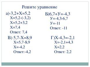 Решите уравнение а)-3,2+Х=5,2 Х=5,2-(-3,2) Х=5,2+3,2 Х=7,4 Ответ: 7,4 Б)6,7+У