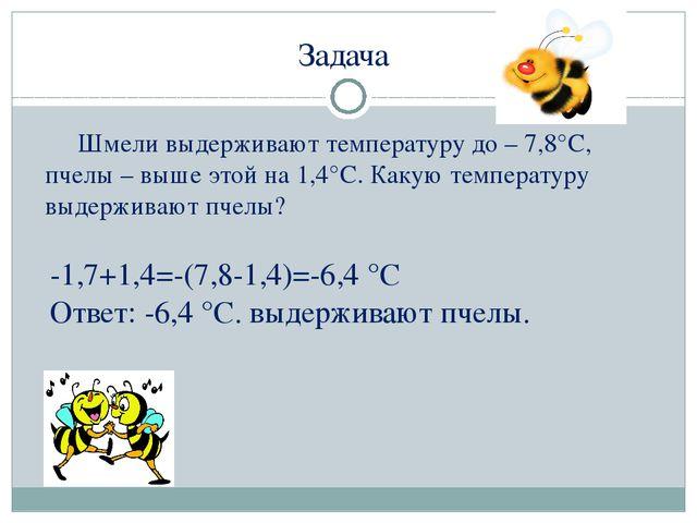 Задача Шмели выдерживают температуру до – 7,8°С, пчелы – выше этой на 1,4°С....
