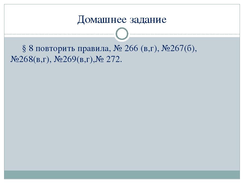 Домашнее задание § 8 повторить правила, № 266 (в,г), №267(б), №268(в,г), №269...