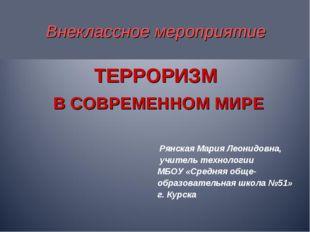 Внеклассное мероприятие ТЕРРОРИЗМ В СОВРЕМЕННОМ МИРЕ Рянская Мария Леонидовн