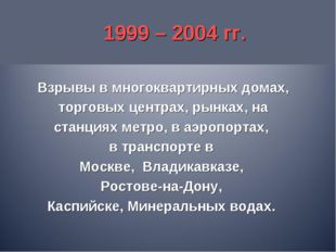 1999 – 2004 гг. Взрывы в многоквартирных домах, торговых центрах, рынках, на