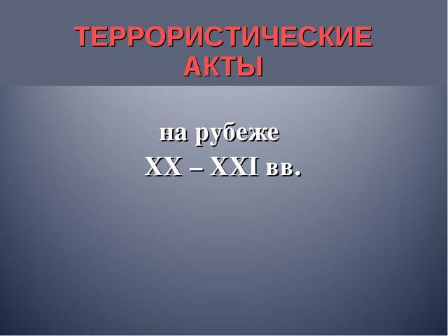 ТЕРРОРИСТИЧЕСКИЕ АКТЫ на рубеже XX – XXI вв.