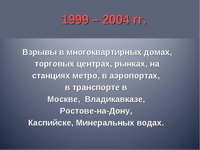 1999 – 2004 гг. Взрывы в многоквартирных домах, торговых центрах, рынках, на...