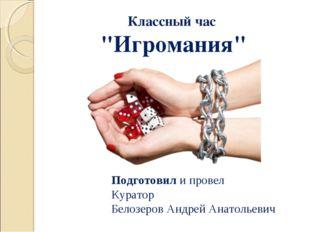 """Классный час """"Игромания"""" Подготовил и провел Куратор Белозеров Андрей Анатоль"""