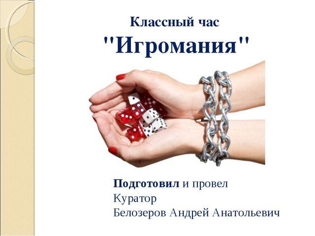 """Классный час """"Игромания"""" Подготовил и провел Куратор Белозеров Андрей Анатоль..."""
