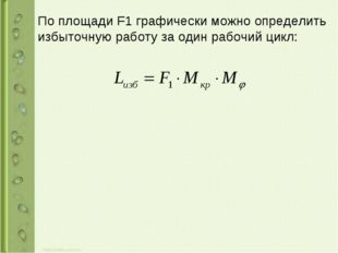 По площади F1 графически можно определить избыточную работу за один рабочий ц