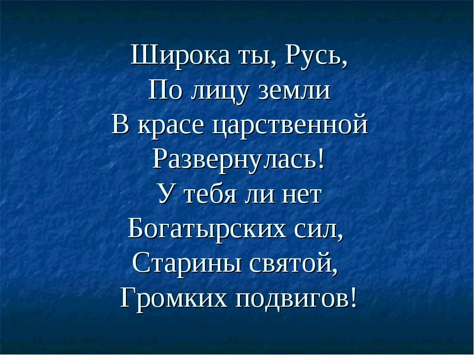 Широка ты, Русь, По лицу земли В красе царственной Развернулась! У тебя ли не...