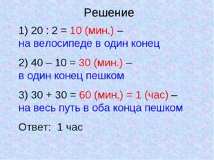 1) 20 : 2 = 10 (мин.) – на велосипеде в один конец 2) 40 – 10 = 30 (мин.) – в
