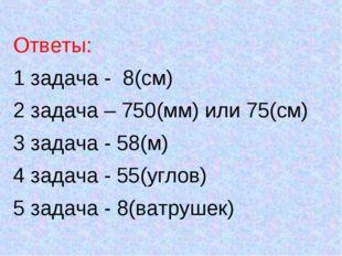 Ответы: 1 задача - 8(см) 2 задача – 750(мм) или 75(см) 3 задача - 58(м) 4 зад