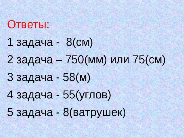 Ответы: 1 задача - 8(см) 2 задача – 750(мм) или 75(см) 3 задача - 58(м) 4 зад...