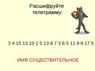 Расшифруйте телеграмму: 3 4 15 13 10 2 5 13 6 7 3 6 5 11 9 8 17 5 ИМЯ СУЩЕСТВ