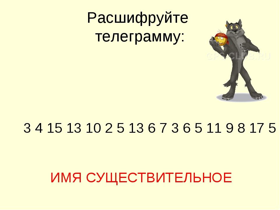 Расшифруйте телеграмму: 3 4 15 13 10 2 5 13 6 7 3 6 5 11 9 8 17 5 ИМЯ СУЩЕСТВ...