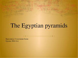 The Egyptian pyramids Выполнила: Стопочкина Елена Группа: 0814-1(о)