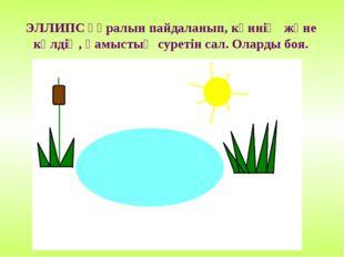 ЭЛЛИПС құралын пайдаланып, күннің және көлдің, қамыстың суретін сал. Оларды б