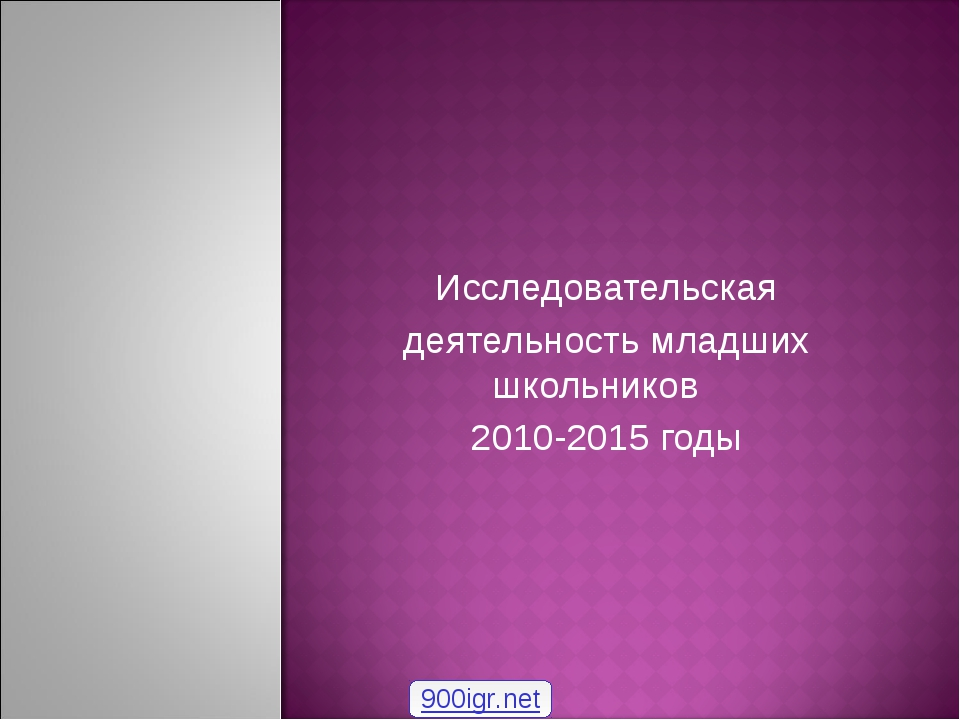 Исследовательская деятельность младших школьников 2010-2015 годы 900igr.net