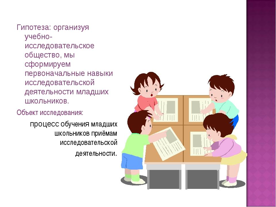Гипотеза: организуя учебно- исследовательское общество, мы сформируем первона...
