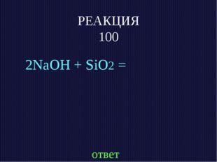 РЕАКЦИЯ 100 2NaOH + SiO2 = ответ
