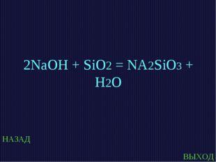 НАЗАД ВЫХОД 2NaOH + SiO2 = NA2SiO3 + H2O