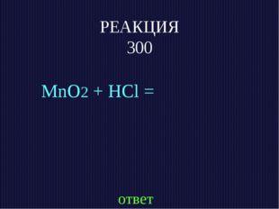 РЕАКЦИЯ 300 MnO2 + HCl = ответ