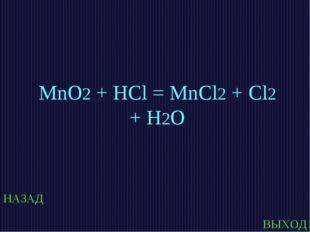 НАЗАД ВЫХОД MnO2 + HCl = MnCl2 + Cl2 + H2O