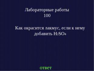 Лабораторные работы 100 ответ Как окрасится лакмус, если к нему добавить H2SO4