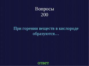 Вопросы 200 При горении веществ в кислороде образуются… ответ