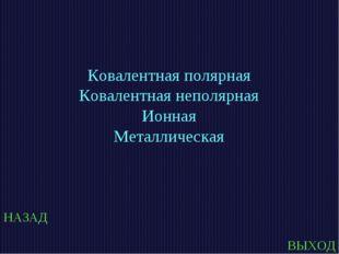 НАЗАД ВЫХОД Ковалентная полярная Ковалентная неполярная Ионная Металлическая