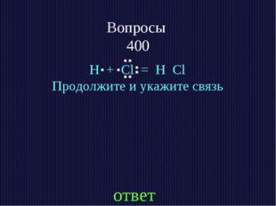 Вопросы 400 H + Cl = H Cl Продолжите и укажите связь ответ