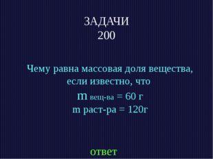 ЗАДАЧИ 200 Чему равна массовая доля вещества, если известно, что m вещ-ва = 6