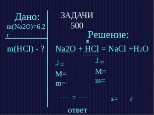ЗАДАЧИ 500 ответ m(HCl) - ? Решение: Na2O + HCl = NaCl +H2О ʋ= M= m= ʋ= M= m=