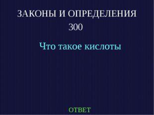 ЗАКОНЫ И ОПРЕДЕЛЕНИЯ 300 Что такое кислоты ОТВЕТ