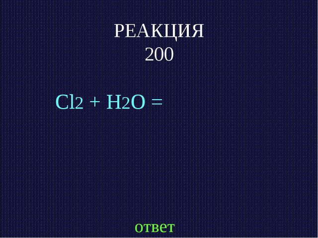 РЕАКЦИЯ 200 Cl2 + H2O = ответ