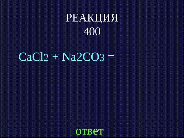 РЕАКЦИЯ 400 CaCl2 + Na2CO3 = ответ