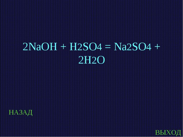НАЗАД ВЫХОД 2NaOH + H2SO4 = Na2SO4 + 2H2O