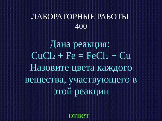ЛАБОРАТОРНЫЕ РАБОТЫ 400 Дана реакция: CuCl2 + Fe = FeCl2 + Cu Назовите цвета...