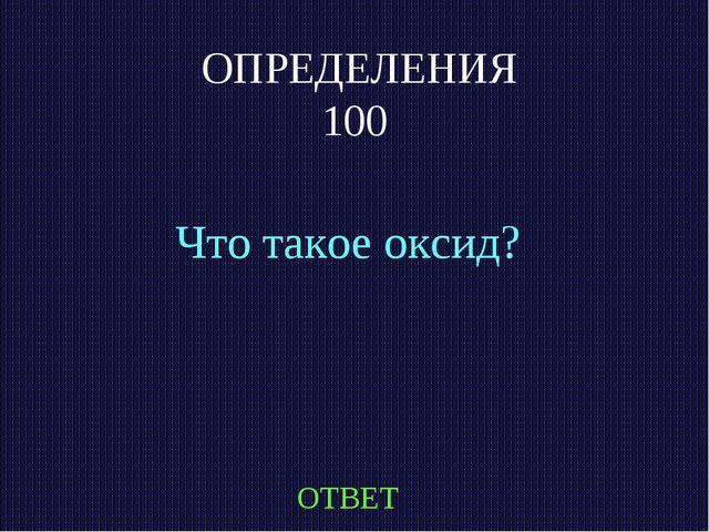 ОПРЕДЕЛЕНИЯ 100 Что такое оксид? ОТВЕТ