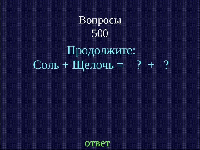 Вопросы 500 ответ Продолжите: Соль + Щелочь = ? + ?
