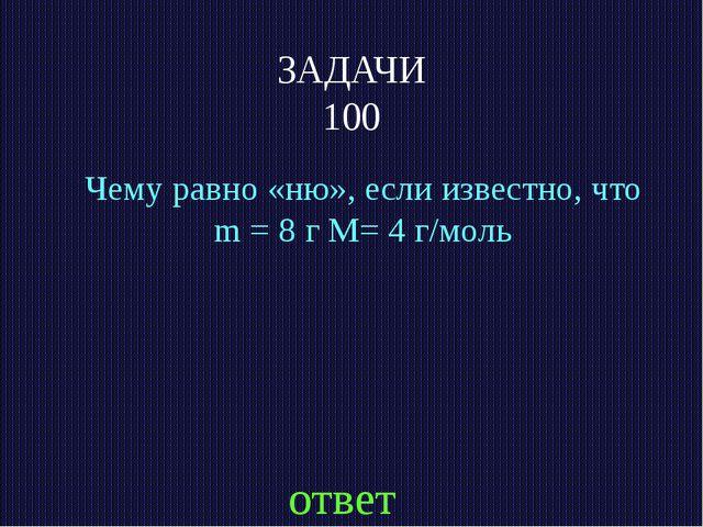 ЗАДАЧИ 100 Чему равно «ню», если известно, что m = 8 г M= 4 г/моль ответ