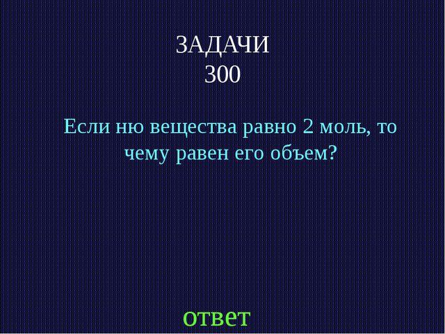 ЗАДАЧИ 300 Если ню вещества равно 2 моль, то чему равен его объем? ответ