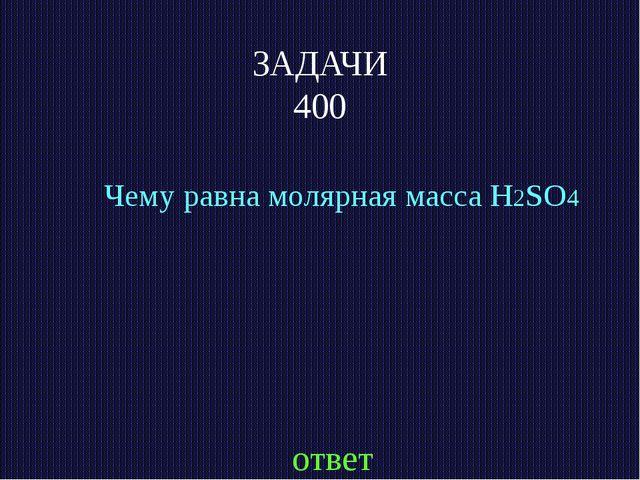 ЗАДАЧИ 400 Чему равна молярная масса H2SO4 ответ