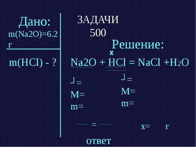 ЗАДАЧИ 500 ответ m(HCl) - ? Решение: Na2O + HCl = NaCl +H2О ʋ= M= m= ʋ= M= m=...