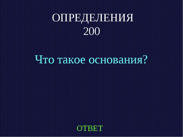 ОПРЕДЕЛЕНИЯ 200 Что такое основания? ОТВЕТ