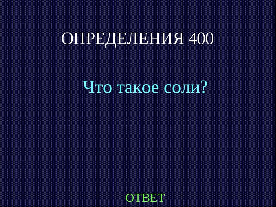 ОПРЕДЕЛЕНИЯ 400 Что такое соли? ОТВЕТ