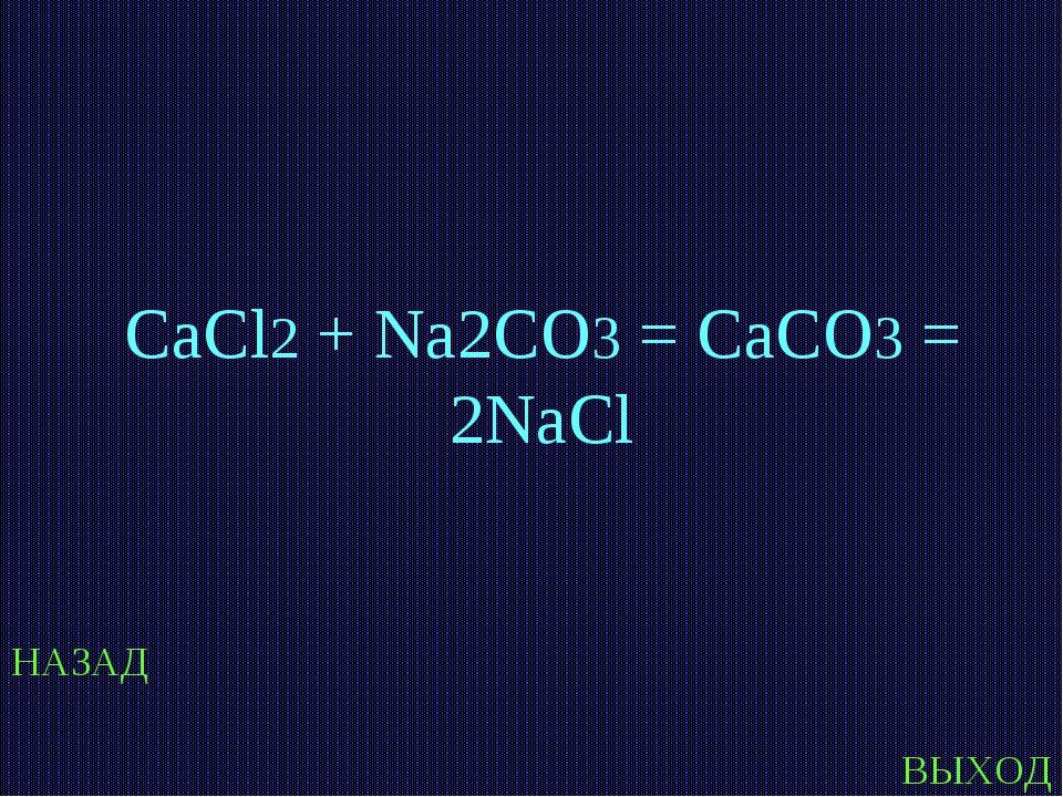 НАЗАД ВЫХОД CaCl2 + Na2CO3 = CaCO3 = 2NaCl
