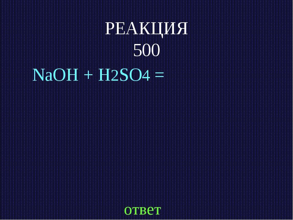 РЕАКЦИЯ 500 NaOH + H2SO4 = ответ