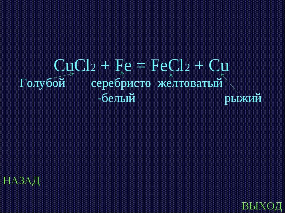 НАЗАД ВЫХОД CuCl2 + Fe = FeCl2 + Cu Голубой серебристо желтоватый -белый рыжий