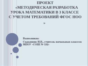 ПРОЕКТ «МЕТОДИЧЕСКАЯ РАЗРАБОТКА УРОКА МАТЕМАТИКИ В 3 КЛАССЕ С УЧЕТОМ ТРЕБОВА