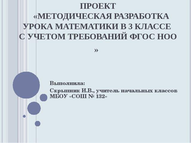 ПРОЕКТ «МЕТОДИЧЕСКАЯ РАЗРАБОТКА УРОКА МАТЕМАТИКИ В 3 КЛАССЕ С УЧЕТОМ ТРЕБОВА...