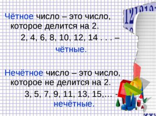 Чётное число – это число, которое делится на 2. 2, 4, 6, 8, 10, 12, 14 . . .