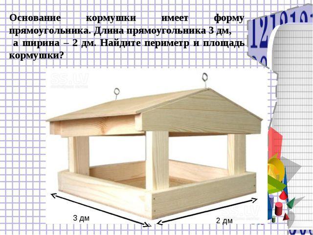 Основание кормушки имеет форму прямоугольника. Длина прямоугольника 3 дм, а ш...